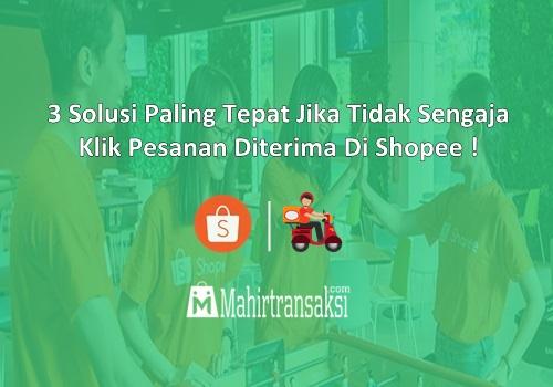 3 Solusi Paling Tepat Jika Tidak Sengaja Klik Pesanan Diterima Di Shopee !